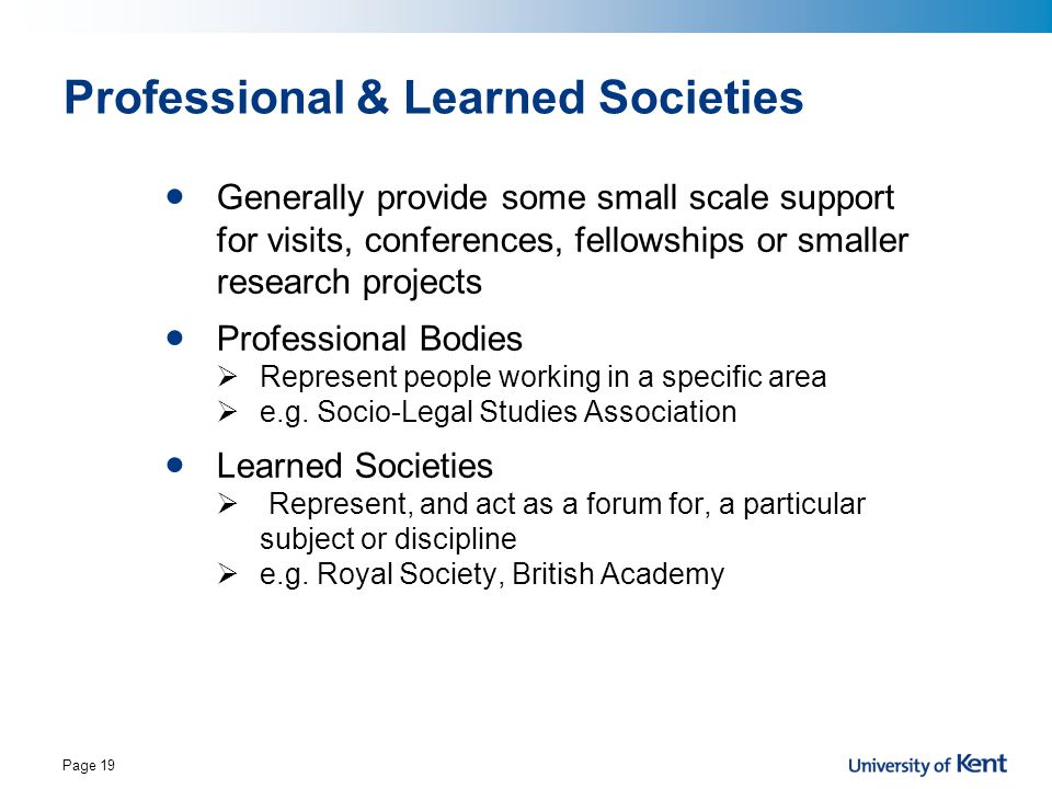 Page 19 Professional & Learned Societies Generally provide some small scale support for visits, conferences, fellowships or smaller research projects