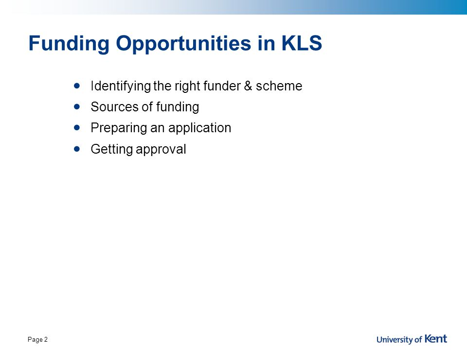 Page 2 Funding Opportunities in KLS Identifying the right funder & scheme Sources of funding Preparing an application Getting approval