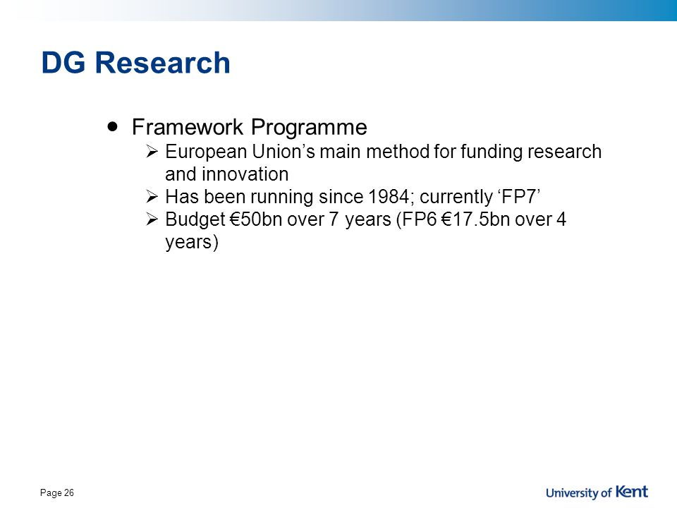 Page 26 DG Research Framework Programme  European Union's main method for funding research and innovation  Has been running since 1984; currently 'F