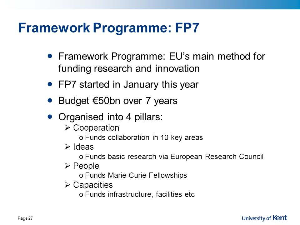 Page 27 Framework Programme: FP7 Framework Programme: EU's main method for funding research and innovation FP7 started in January this year Budget €50
