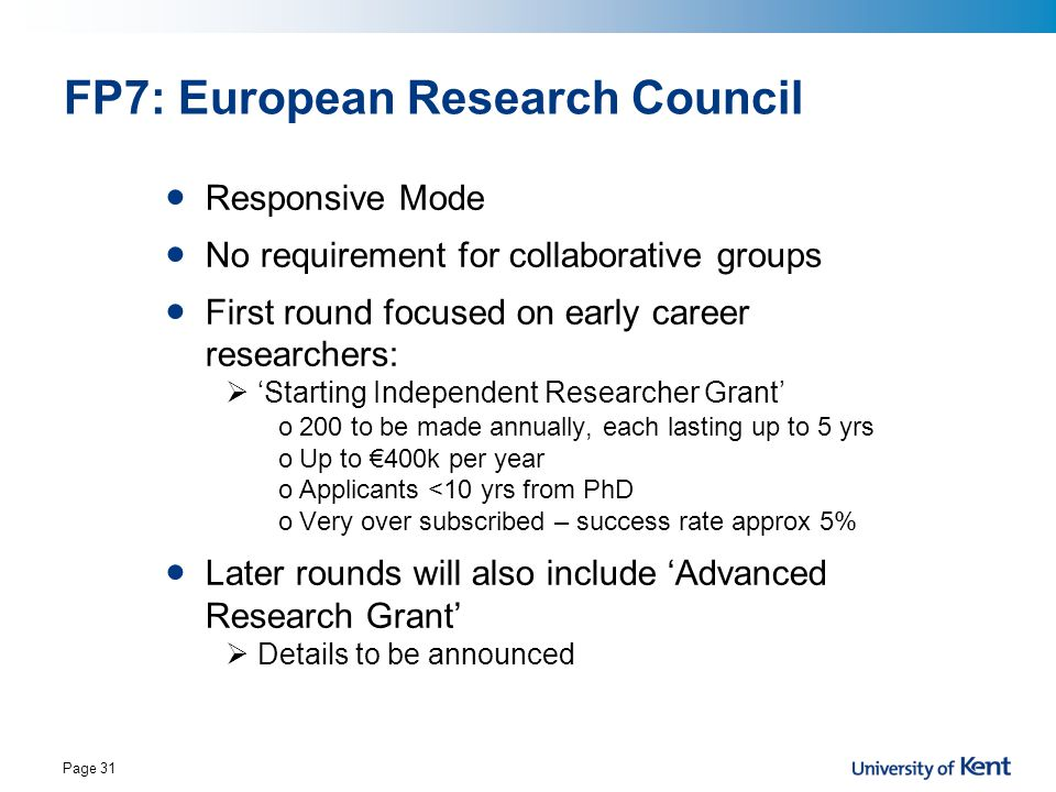 Page 31 FP7: European Research Council Responsive Mode No requirement for collaborative groups First round focused on early career researchers:  'Sta