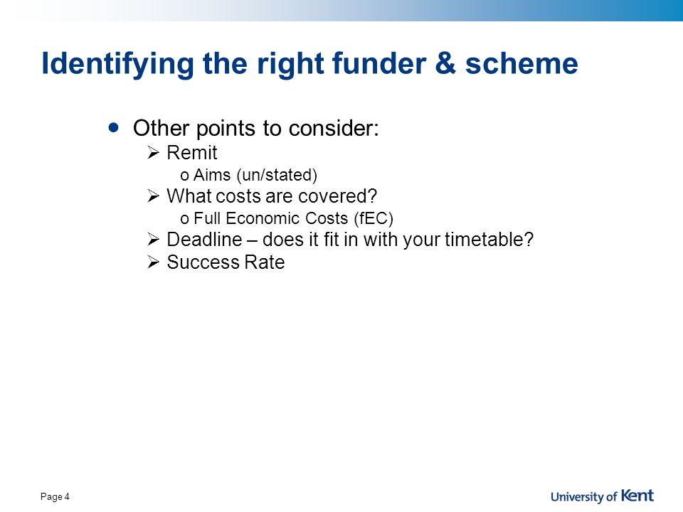 Page 4 Identifying the right funder & scheme Other points to consider:  Remit oAims (un/stated)  What costs are covered? oFull Economic Costs (fEC)