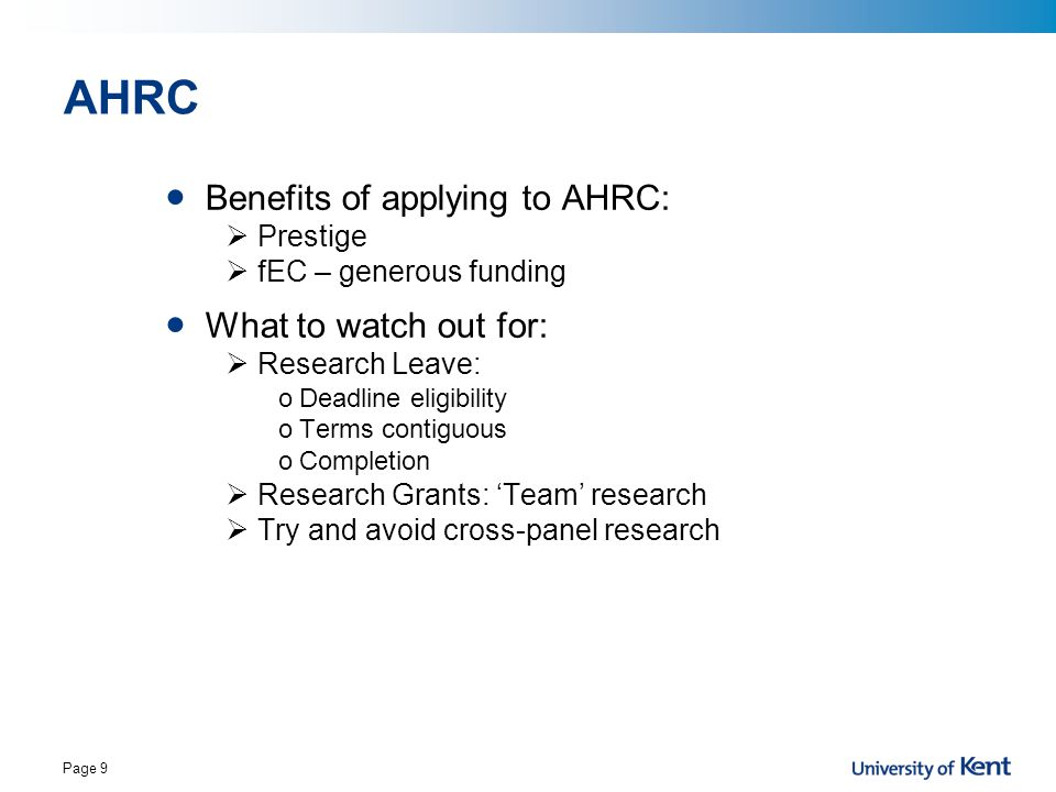 Page 9 AHRC Benefits of applying to AHRC:  Prestige  fEC – generous funding What to watch out for:  Research Leave: oDeadline eligibility oTerms co