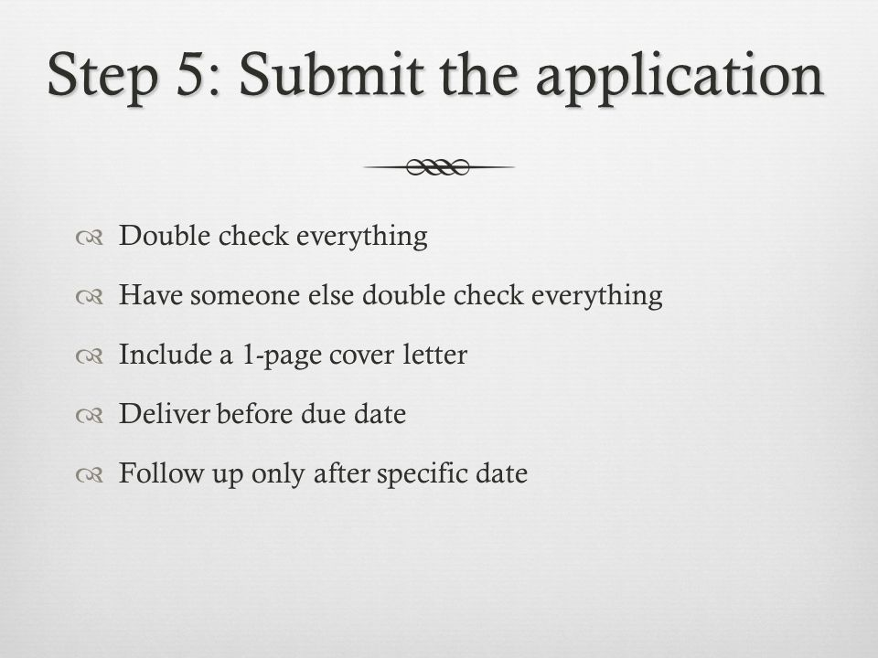 Step 5: Submit the application  Double check everything  Have someone else double check everything  Include a 1-page cover letter  Deliver before due date  Follow up only after specific date