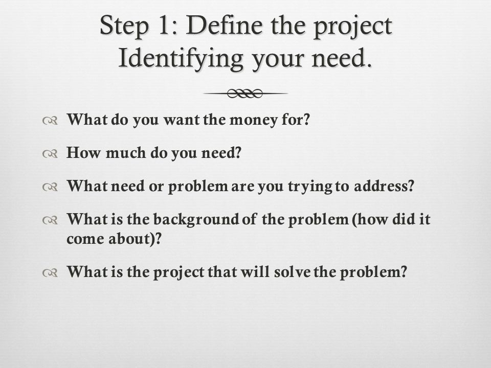 Step 1: Define the project Identifying your need.  What do you want the money for.