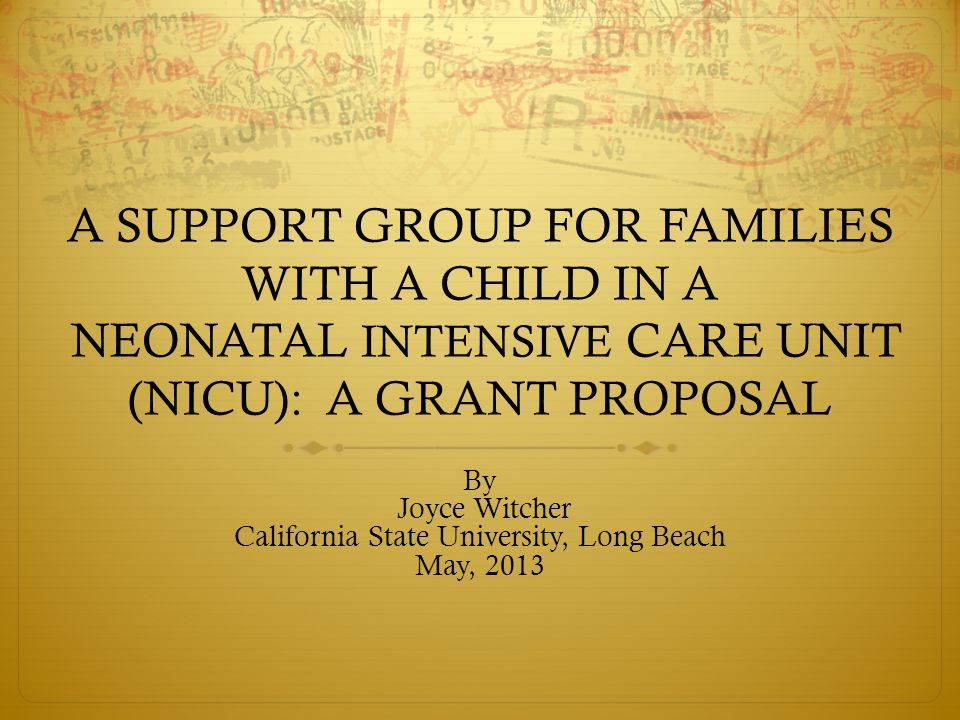 A SUPPORT GROUP FOR FAMILIES WITH A CHILD IN A NEONATAL INTENSIVE CARE UNIT (NICU): A GRANT PROPOSAL By Joyce Witcher California State University, Lon