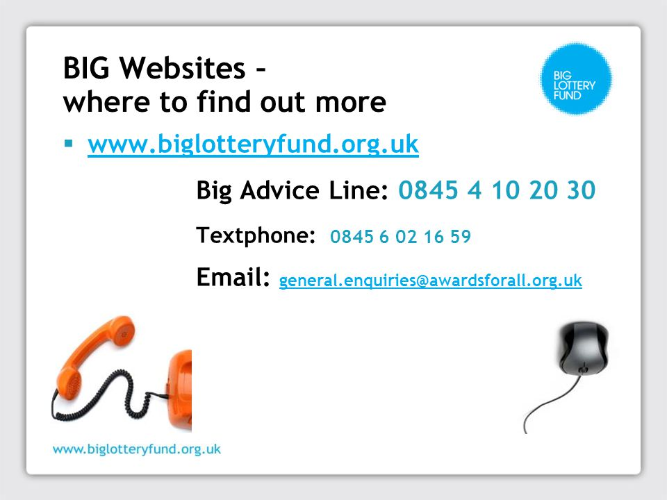 BIG Websites – where to find out more  www.biglotteryfund.org.uk www.biglotteryfund.org.uk Big Advice Line: 0845 4 10 20 30 Textphone: 0845 6 02 16 59 Email: general.enquiries@awardsforall.org.uk general.enquiries@awardsforall.org.uk