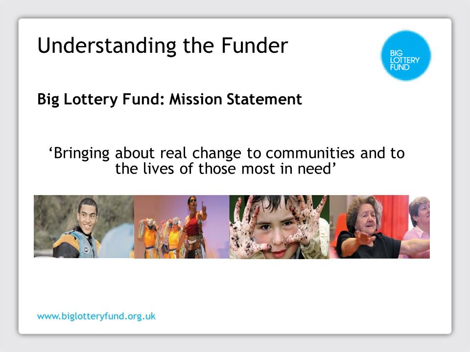 Understanding the Funder Big Lottery Fund: Mission Statement 'Bringing about real change to communities and to the lives of those most in need'