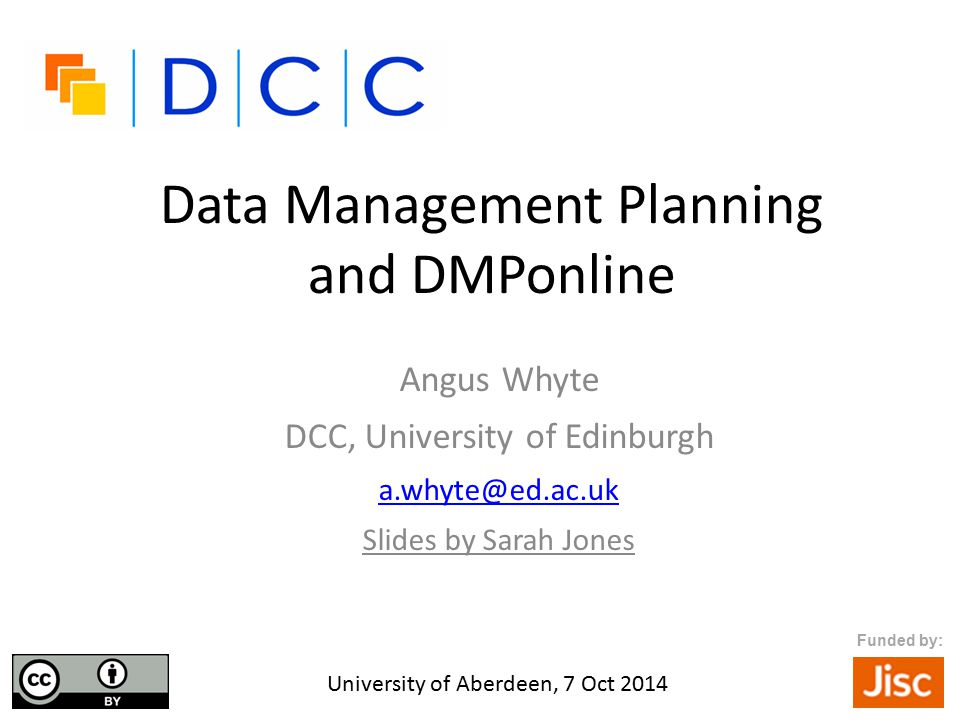 Data Management Planning and DMPonline Angus Whyte DCC, University of Edinburgh a.whyte@ed.ac.uk Slides by Sarah Jones University of Aberdeen, 7 Oct 2014 Funded by: