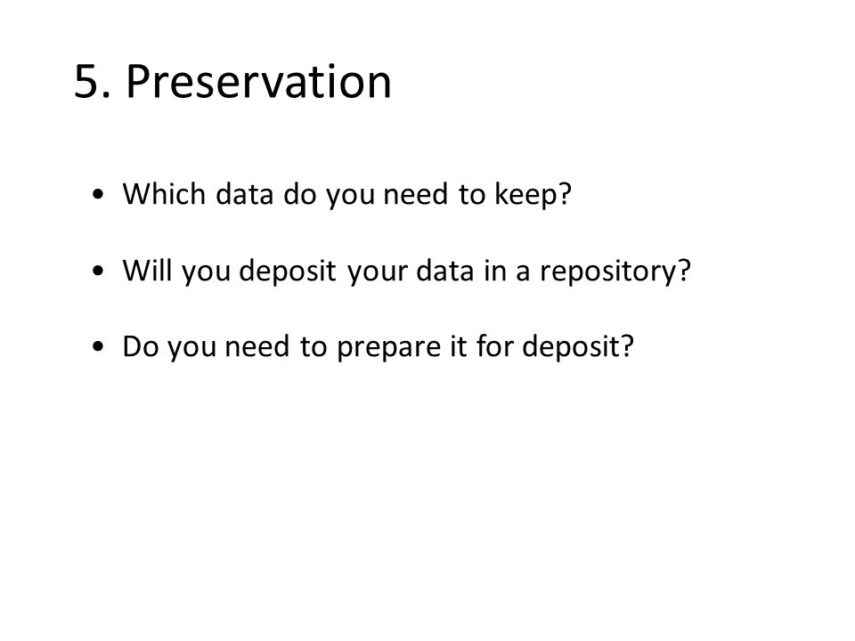 5. Preservation Which data do you need to keep. Will you deposit your data in a repository.