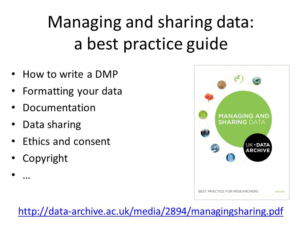 Managing and sharing data: a best practice guide How to write a DMP Formatting your data Documentation Data sharing Ethics and consent Copyright … http://data-archive.ac.uk/media/2894/managingsharing.pdf