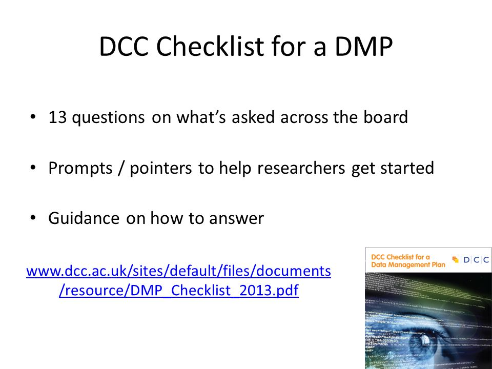 DCC Checklist for a DMP 13 questions on what's asked across the board Prompts / pointers to help researchers get started Guidance on how to answer www.dcc.ac.uk/sites/default/files/documents /resource/DMP_Checklist_2013.pdf