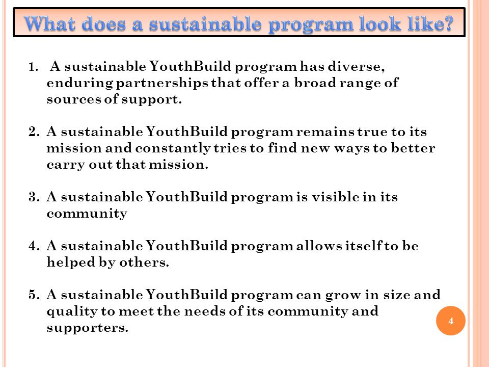 4 1. A sustainable YouthBuild program has diverse, enduring partnerships that offer a broad range of sources of support. 2.A sustainable YouthBuild pr