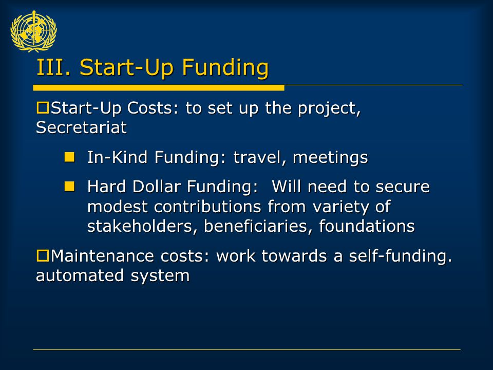 III. Start-Up Funding  Start-Up Costs: to set up the project, Secretariat In-Kind Funding: travel, meetings In-Kind Funding: travel, meetings Hard Do