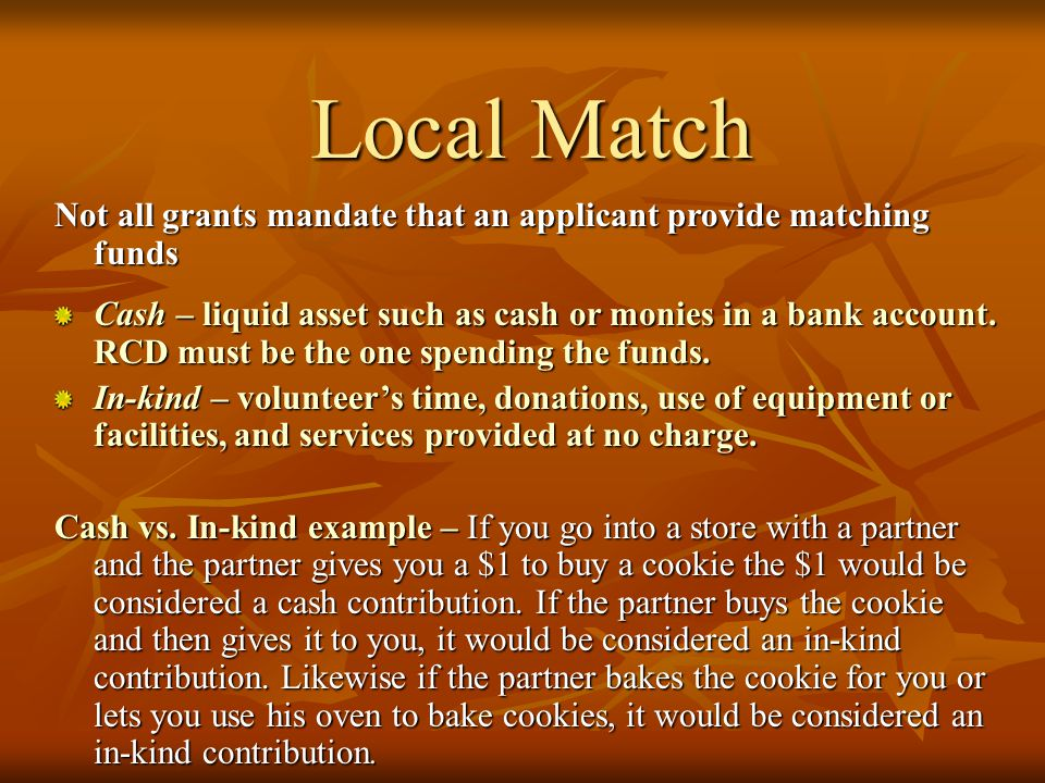 Match Requirement Match helps demonstrate local support for the project Can usually be provided as Cash or in-kind contributions Frequently calculated using following formula: Local Match Requirement is 25% Total Budget Amount = Grantor (75%) + Local Match (25%) 202,400 = 151,800 + 50,600 202,400 = 151,800 + 50,600