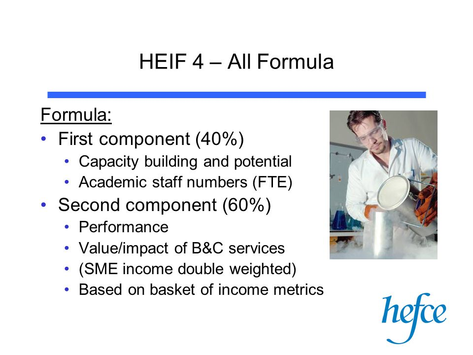 HEIF 4 – All Formula Formula: First component (40%) Capacity building and potential Academic staff numbers (FTE) Second component (60%) Performance Value/impact of B&C services (SME income double weighted) Based on basket of income metrics