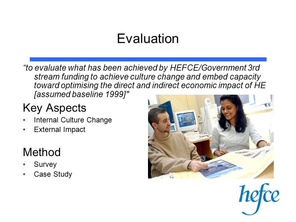 Evaluation to evaluate what has been achieved by HEFCE/Government 3rd stream funding to achieve culture change and embed capacity toward optimising the direct and indirect economic impact of HE [assumed baseline 1999] Key Aspects Internal Culture Change External Impact Method Survey Case Study