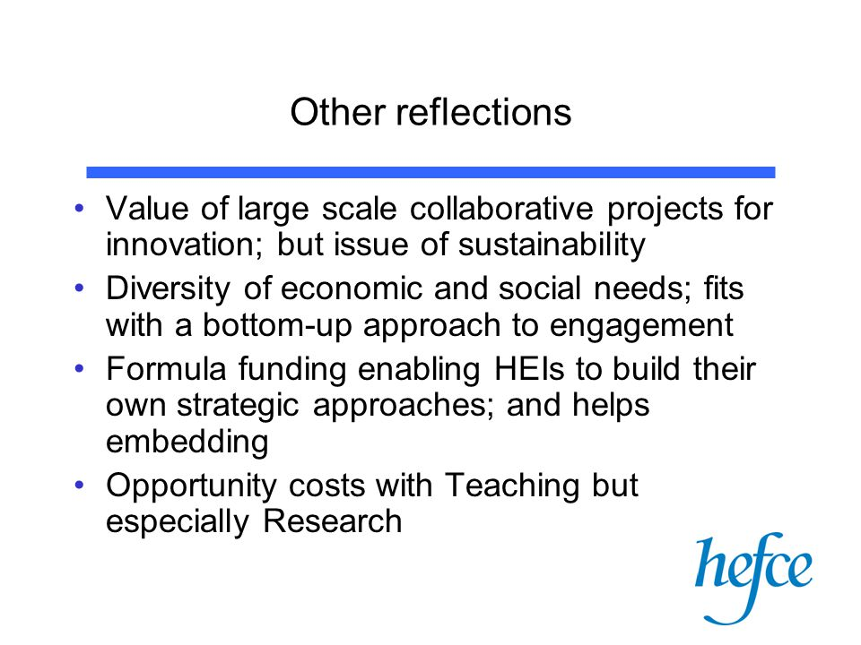 Other reflections Value of large scale collaborative projects for innovation; but issue of sustainability Diversity of economic and social needs; fits with a bottom-up approach to engagement Formula funding enabling HEIs to build their own strategic approaches; and helps embedding Opportunity costs with Teaching but especially Research