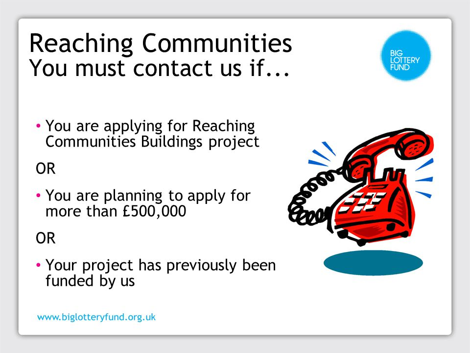 Reaching Communities You must contact us if... You are applying for Reaching Communities Buildings project OR You are planning to apply for more than