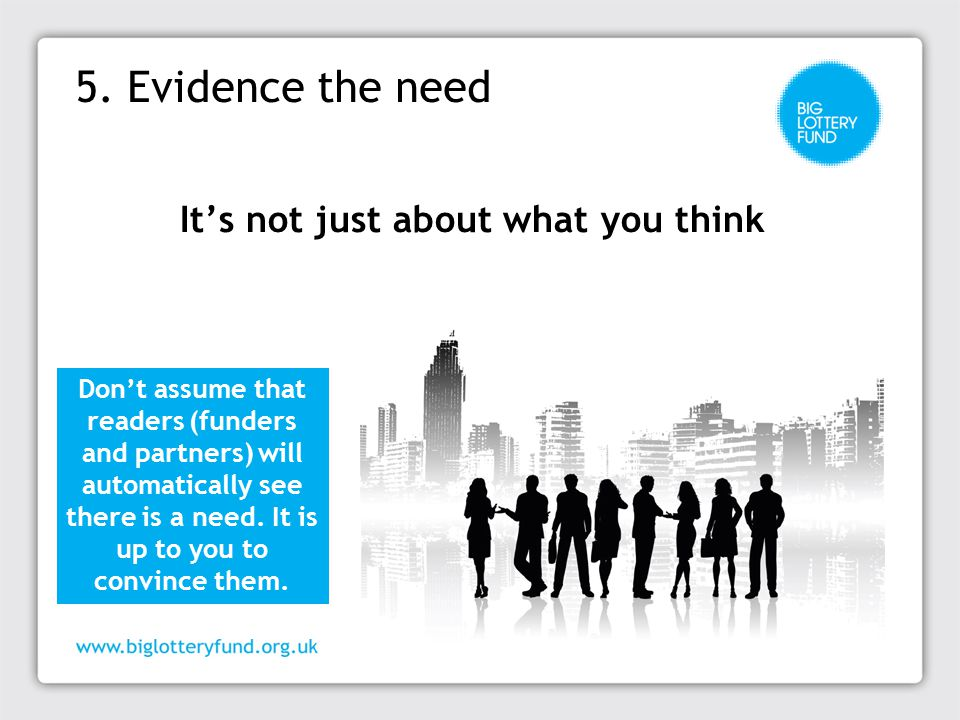 5. Evidence the need It's not just about what you think Don't assume that readers (funders and partners) will automatically see there is a need. It is