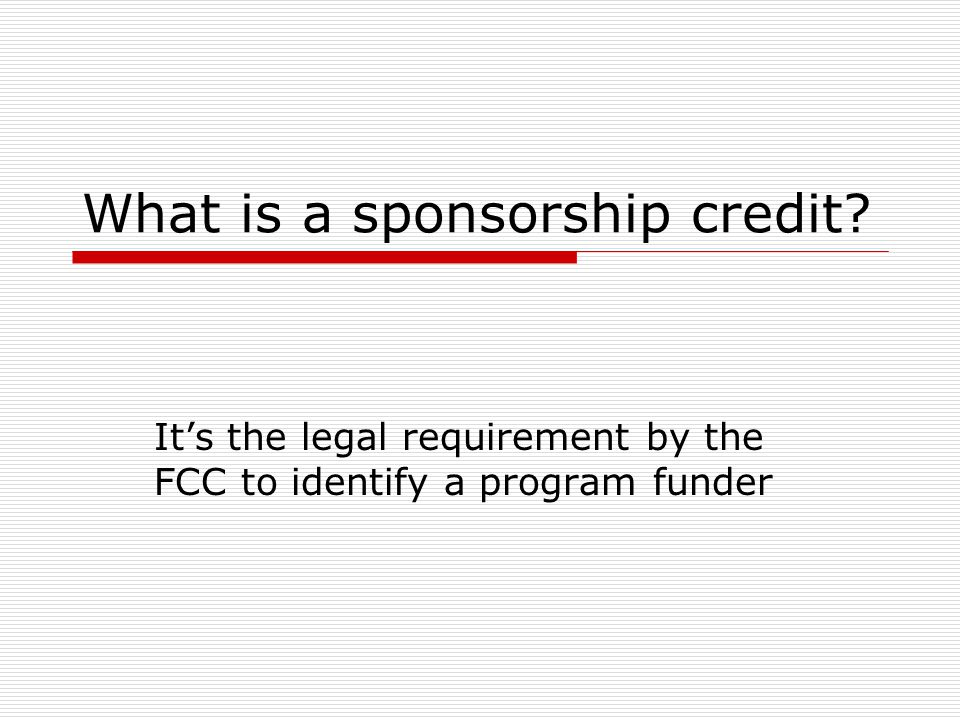 What is a sponsorship credit It's the legal requirement by the FCC to identify a program funder