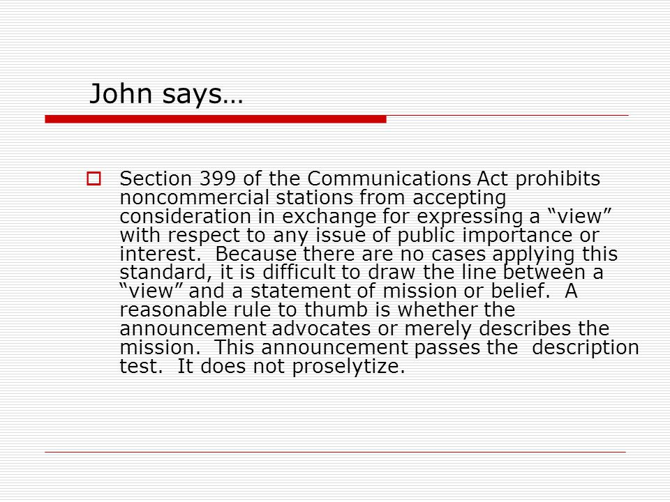 John says…  Section 399 of the Communications Act prohibits noncommercial stations from accepting consideration in exchange for expressing a view with respect to any issue of public importance or interest.