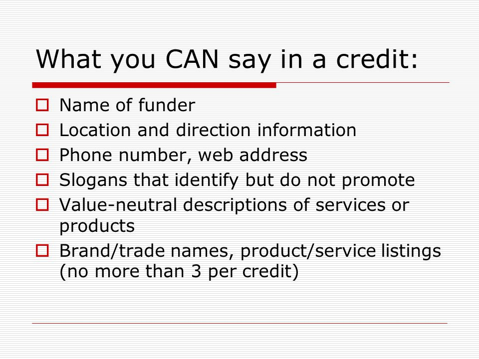 What you CAN say in a credit:  Name of funder  Location and direction information  Phone number, web address  Slogans that identify but do not promote  Value-neutral descriptions of services or products  Brand/trade names, product/service listings (no more than 3 per credit)