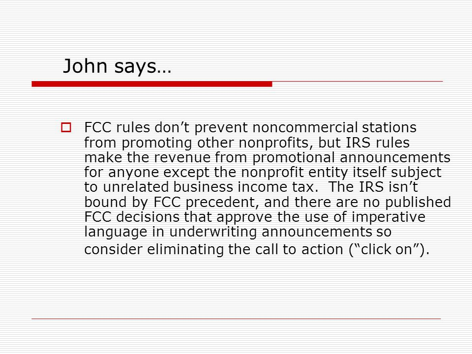 John says…  FCC rules don't prevent noncommercial stations from promoting other nonprofits, but IRS rules make the revenue from promotional announcements for anyone except the nonprofit entity itself subject to unrelated business income tax.