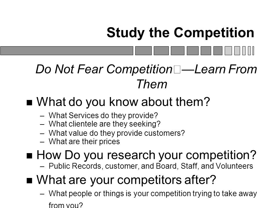 Study the Competition Do Not Fear Competition—Learn From Them What do you know about them.