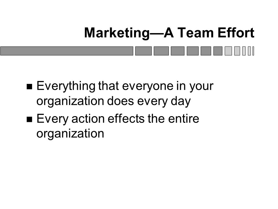 Marketing—A Team Effort Everything that everyone in your organization does every day Every action effects the entire organization