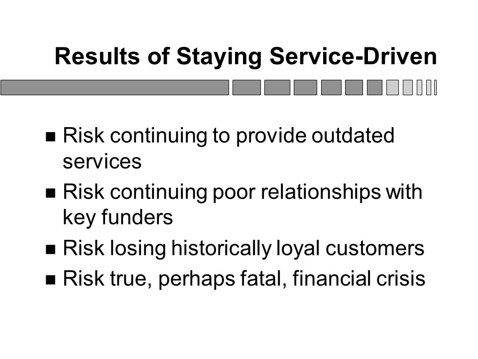 Results of Staying Service-Driven Risk continuing to provide outdated services Risk continuing poor relationships with key funders Risk losing historically loyal customers Risk true, perhaps fatal, financial crisis