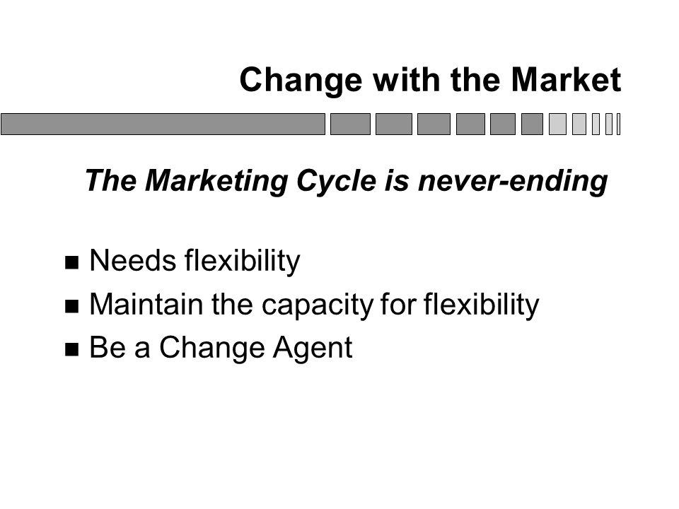 Change with the Market The Marketing Cycle is never-ending Needs flexibility Maintain the capacity for flexibility Be a Change Agent