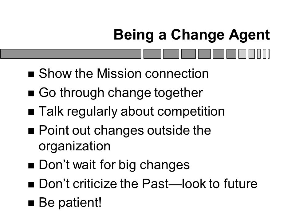 Being a Change Agent Show the Mission connection Go through change together Talk regularly about competition Point out changes outside the organization Don't wait for big changes Don't criticize the Past—look to future Be patient!