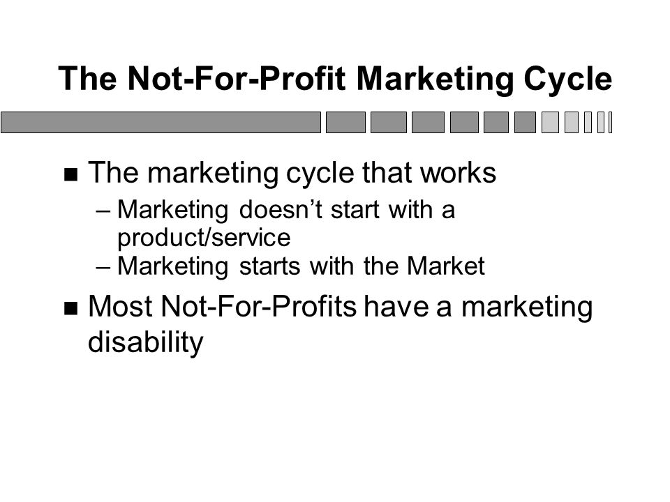 The Not-For-Profit Marketing Cycle The marketing cycle that works –Marketing doesn't start with a product/service –Marketing starts with the Market Most Not-For-Profits have a marketing disability