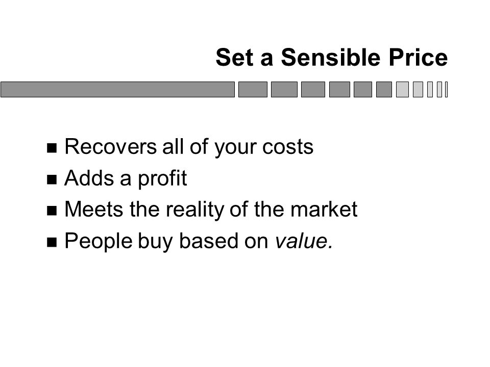 Set a Sensible Price Recovers all of your costs Adds a profit Meets the reality of the market People buy based on value.