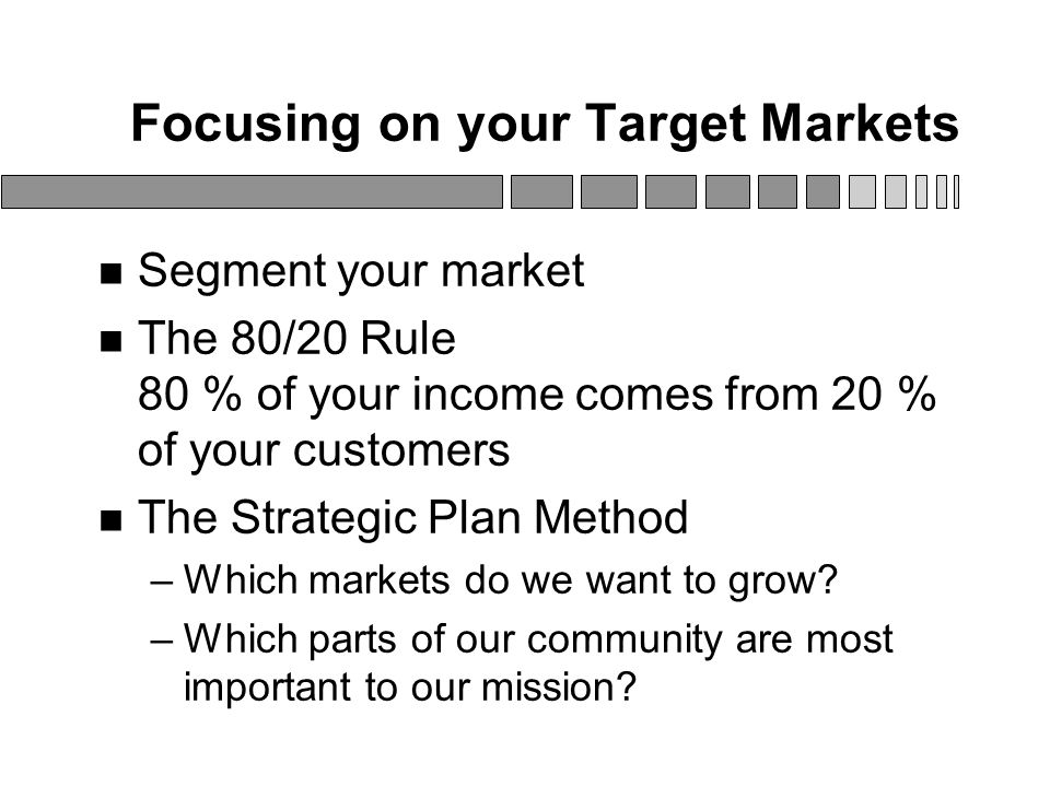 Focusing on your Target Markets Segment your market The 80/20 Rule 80 % of your income comes from 20 % of your customers The Strategic Plan Method –Which markets do we want to grow.