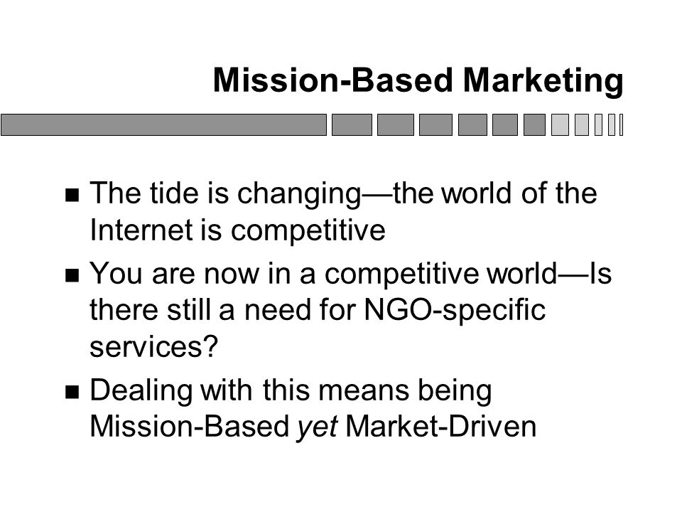 Mission-Based Marketing The tide is changing—the world of the Internet is competitive You are now in a competitive world—Is there still a need for NGO-specific services.