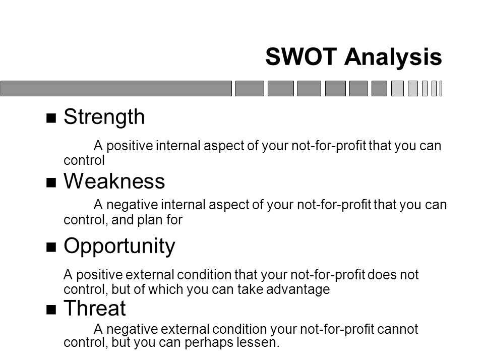SWOT Analysis Strength A positive internal aspect of your not-for-profit that you can control Weakness A negative internal aspect of your not-for-profit that you can control, and plan for Opportunity A positive external condition that your not-for-profit does not control, but of which you can take advantage Threat A negative external condition your not-for-profit cannot control, but you can perhaps lessen.