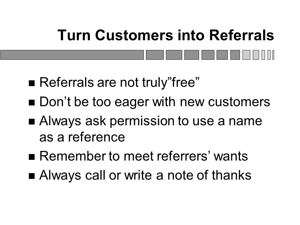 Turn Customers into Referrals Referrals are not truly free Don't be too eager with new customers Always ask permission to use a name as a reference Remember to meet referrers' wants Always call or write a note of thanks