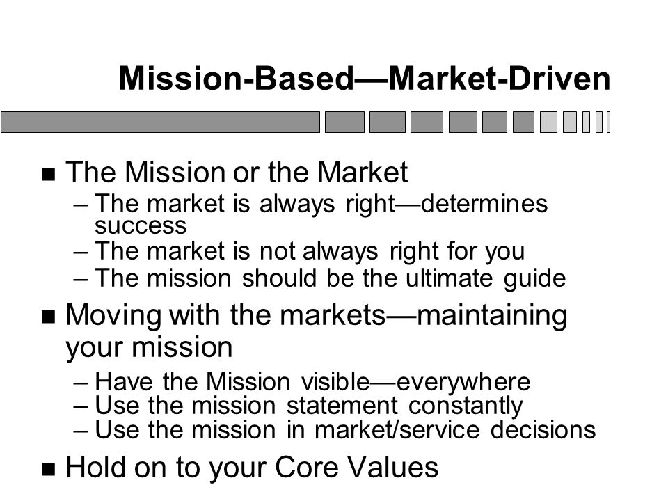 Mission-Based—Market-Driven The Mission or the Market –The market is always right—determines success –The market is not always right for you –The mission should be the ultimate guide Moving with the markets—maintaining your mission –Have the Mission visible—everywhere –Use the mission statement constantly –Use the mission in market/service decisions Hold on to your Core Values