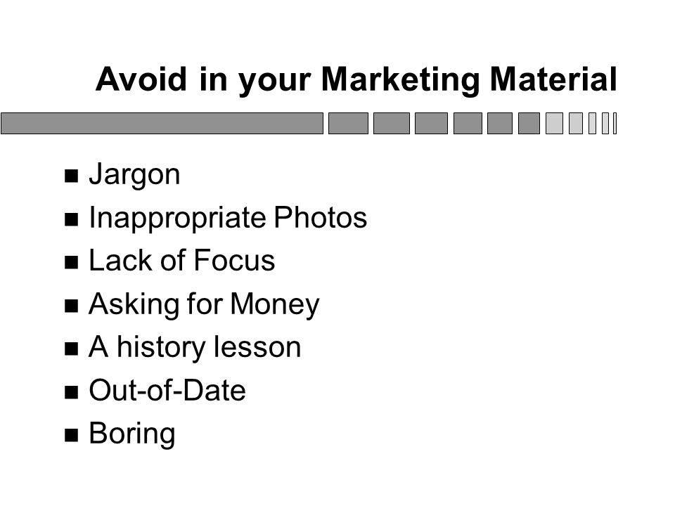 Avoid in your Marketing Material Jargon Inappropriate Photos Lack of Focus Asking for Money A history lesson Out-of-Date Boring