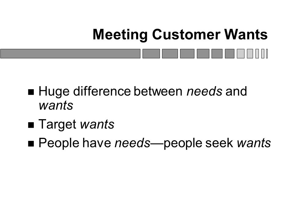 Meeting Customer Wants Huge difference between needs and wants Target wants People have needs—people seek wants
