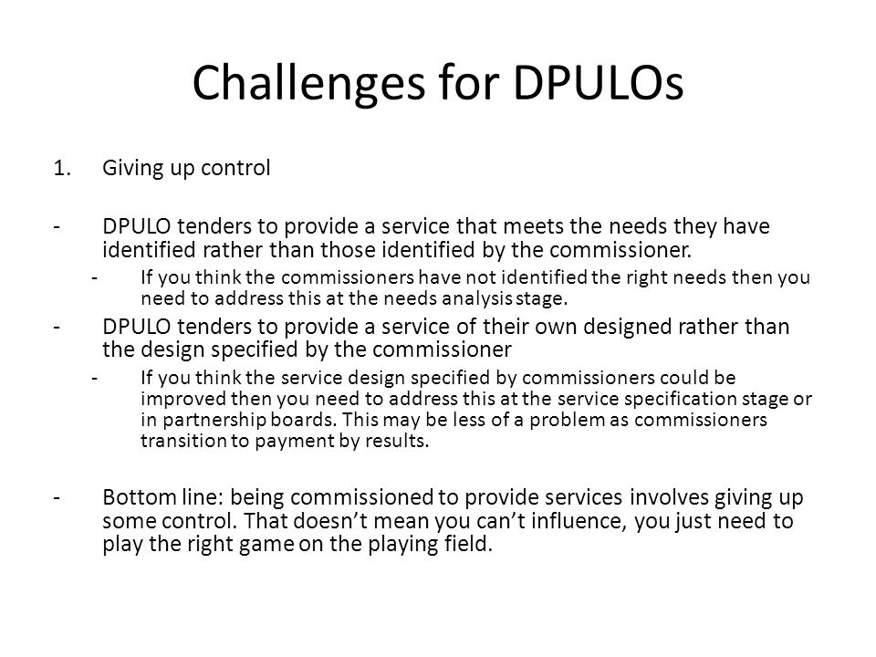 Challenges for DPULOs 1.Giving up control -DPULO tenders to provide a service that meets the needs they have identified rather than those identified by the commissioner.