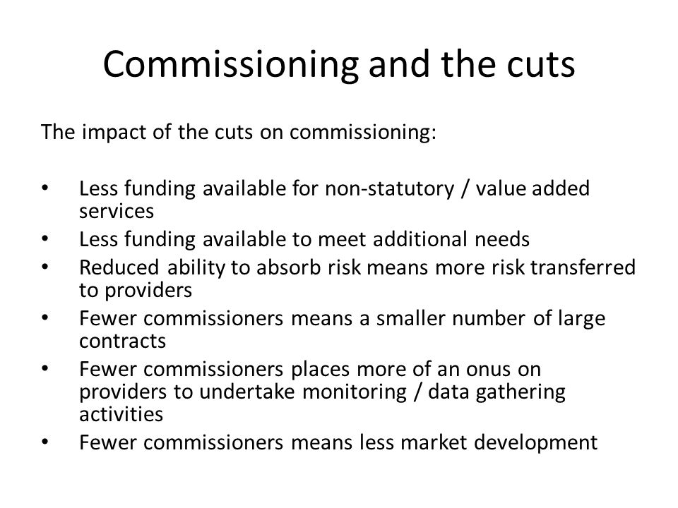 Commissioning and the cuts The impact of the cuts on commissioning: Less funding available for non-statutory / value added services Less funding available to meet additional needs Reduced ability to absorb risk means more risk transferred to providers Fewer commissioners means a smaller number of large contracts Fewer commissioners places more of an onus on providers to undertake monitoring / data gathering activities Fewer commissioners means less market development
