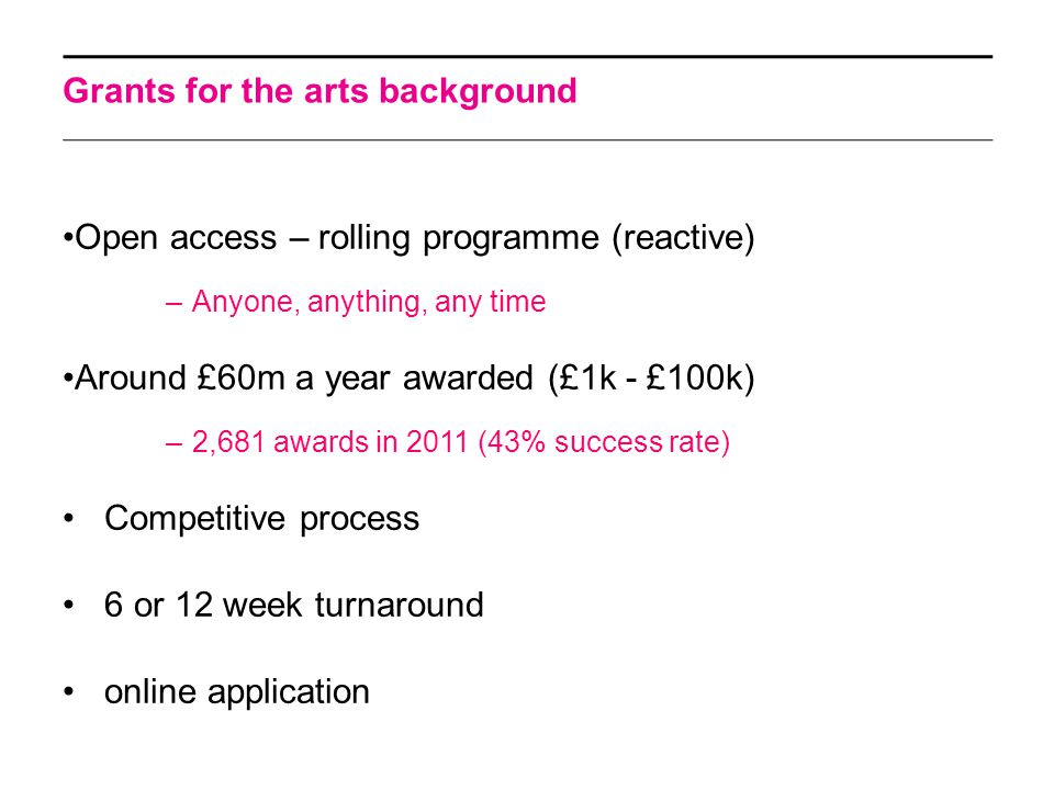 Grants for the arts background Open access – rolling programme (reactive) –Anyone, anything, any time Around £60m a year awarded (£1k - £100k) –2,681