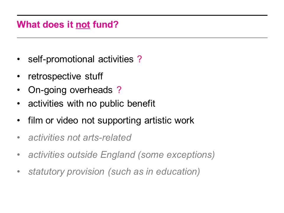 What does it not fund? self-promotional activities ? retrospective stuff On-going overheads ? activities with no public benefit film or video not supp