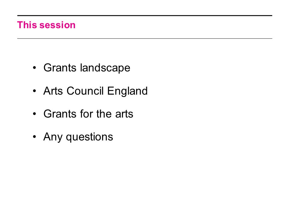 This session Grants landscape Arts Council England Grants for the arts Any questions