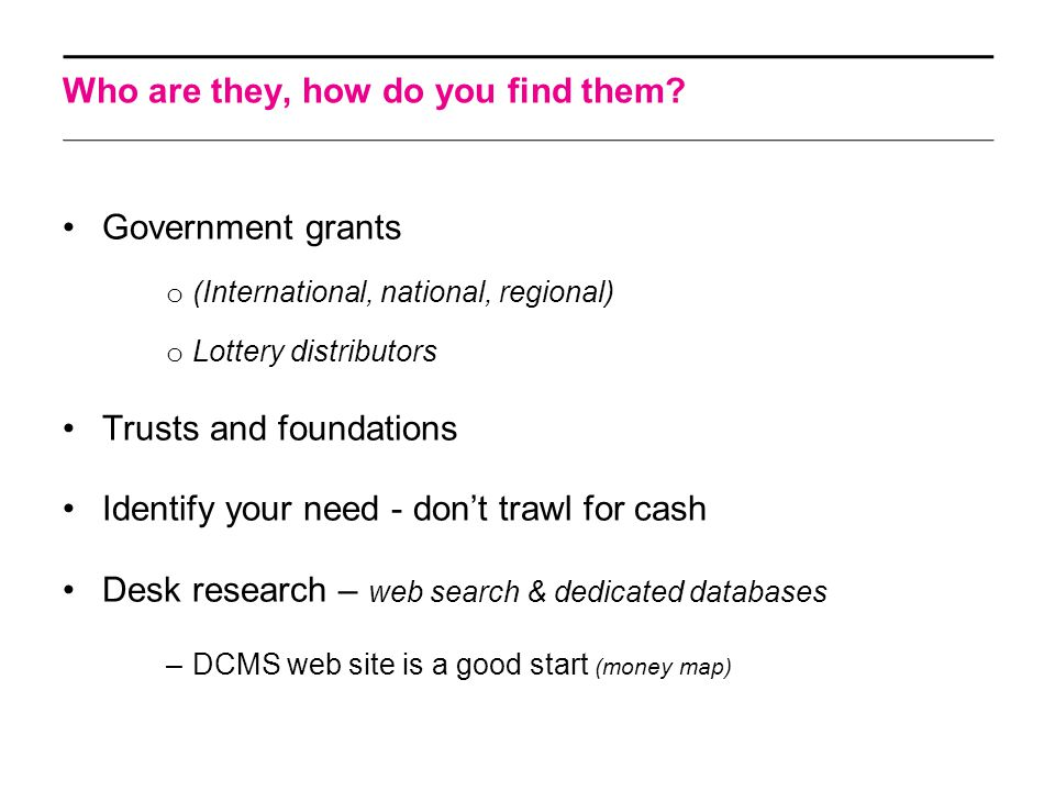 Who are they, how do you find them? Government grants o (International, national, regional) o Lottery distributors Trusts and foundations Identify you
