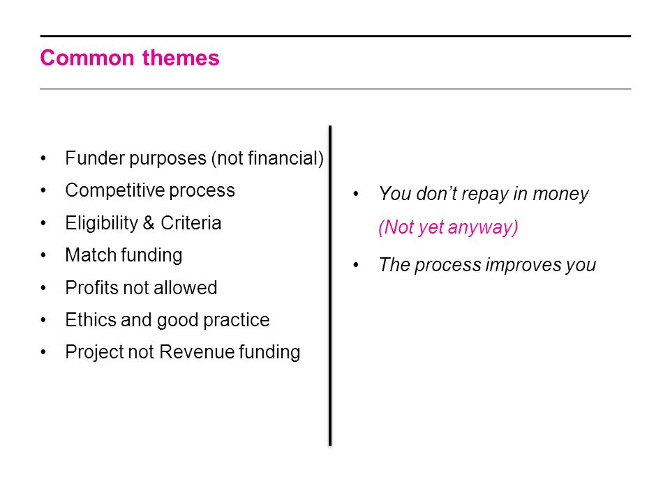 Common themes Funder purposes (not financial) Competitive process Eligibility & Criteria Match funding Profits not allowed Ethics and good practice Pr
