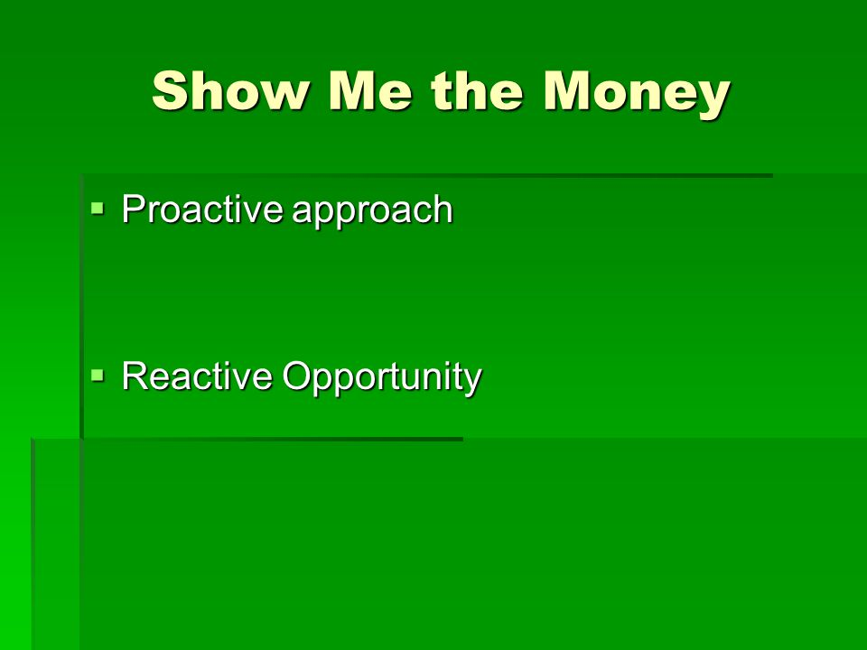 Show Me the Money  Proactive approach  Reactive Opportunity